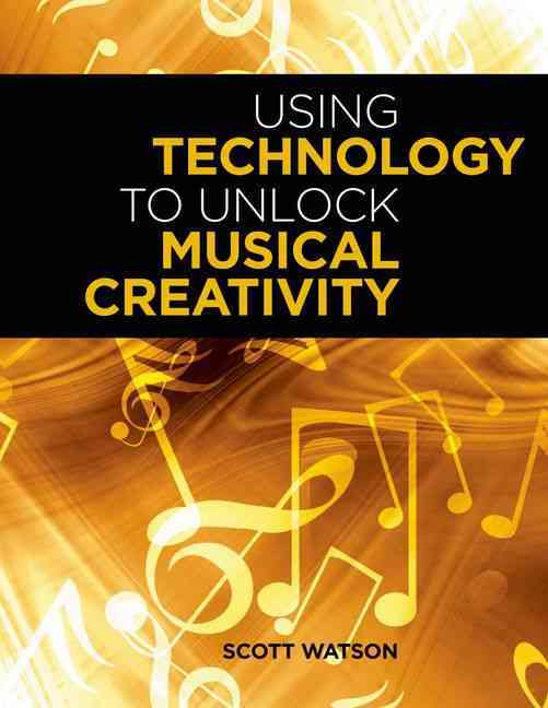 Using Technology to Unlock Musical Creativity By Watson, Scott