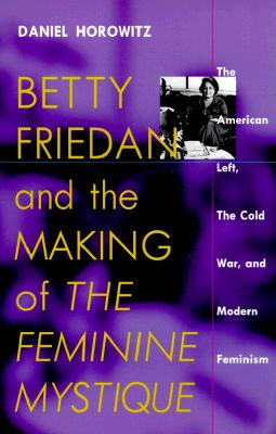 Betty Friedan and the Making of the Feminine Mystique By Horowitz, Daniel